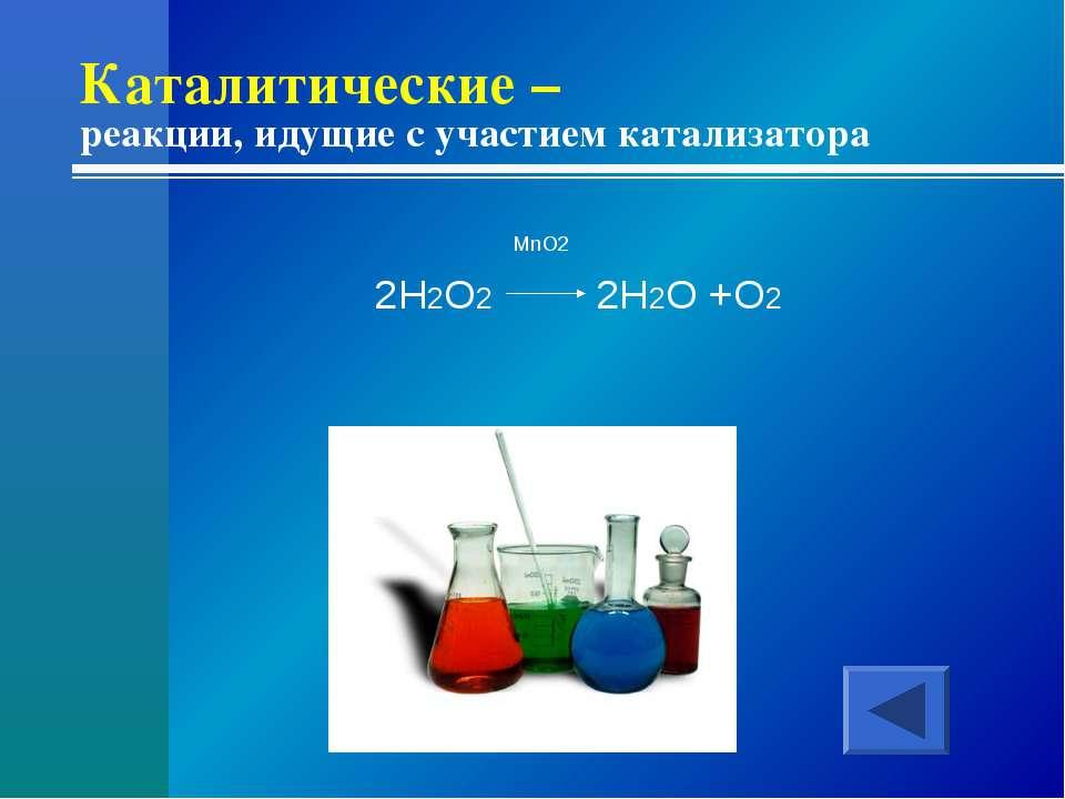 Каталитические – реакции, идущие с участием катализатора MnO2 2H2O2 2H2O +O2