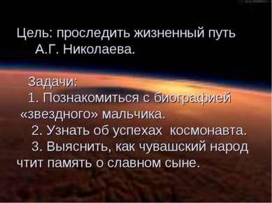 Цель: проследить жизненный путь А.Г. Николаева. Задачи: 1. Познакомиться с би...