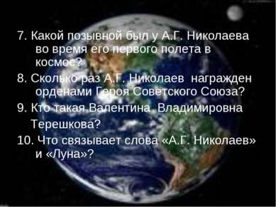 7. Какой позывной был у А.Г. Николаева во время его первого полета в космос? ...