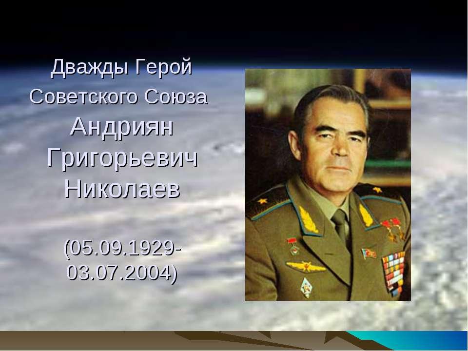 Дважды Герой Советского Союза Андриян Григорьевич Николаев (05.09.1929-03.07....