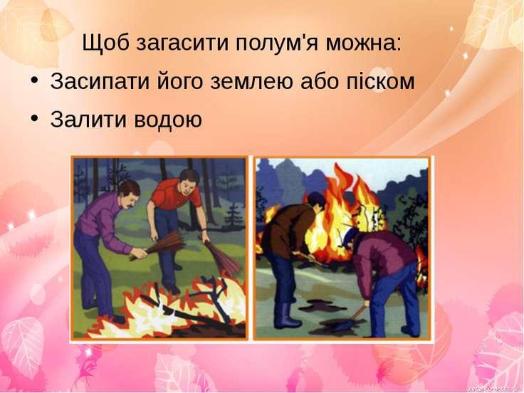 Щоб загасити полум'я можна: Засипати його землею або піском Залити водою