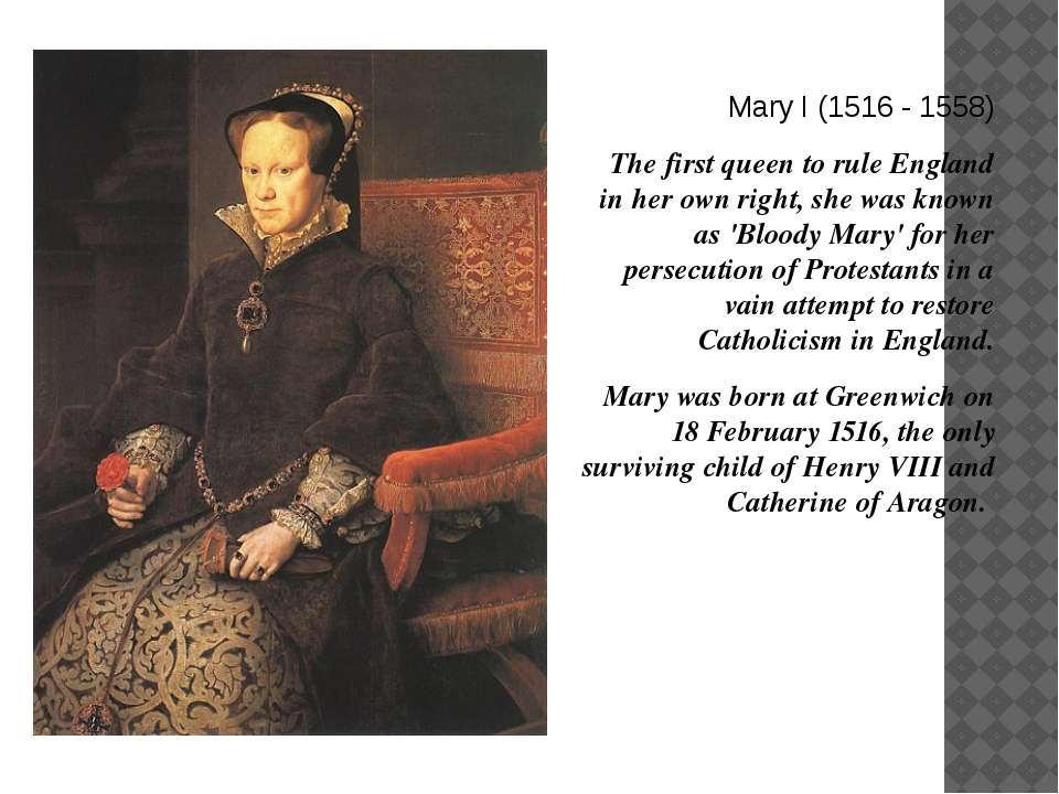 Mary I (1516 - 1558) The first queen to rule England in her own right, she wa...