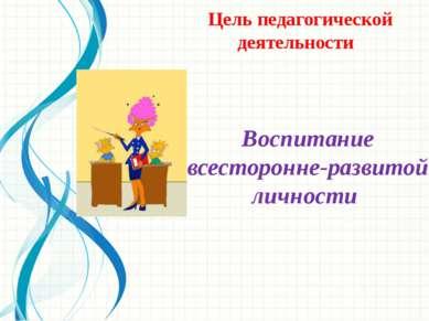 Цель педагогической деятельности Воспитание всесторонне-развитой личности