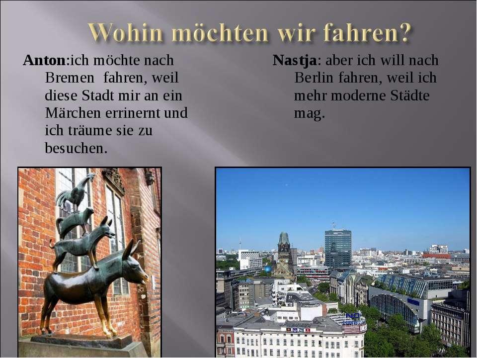Anton:ich möchte nach Bremen fahren, weil diese Stadt mir an ein Märchen erri...