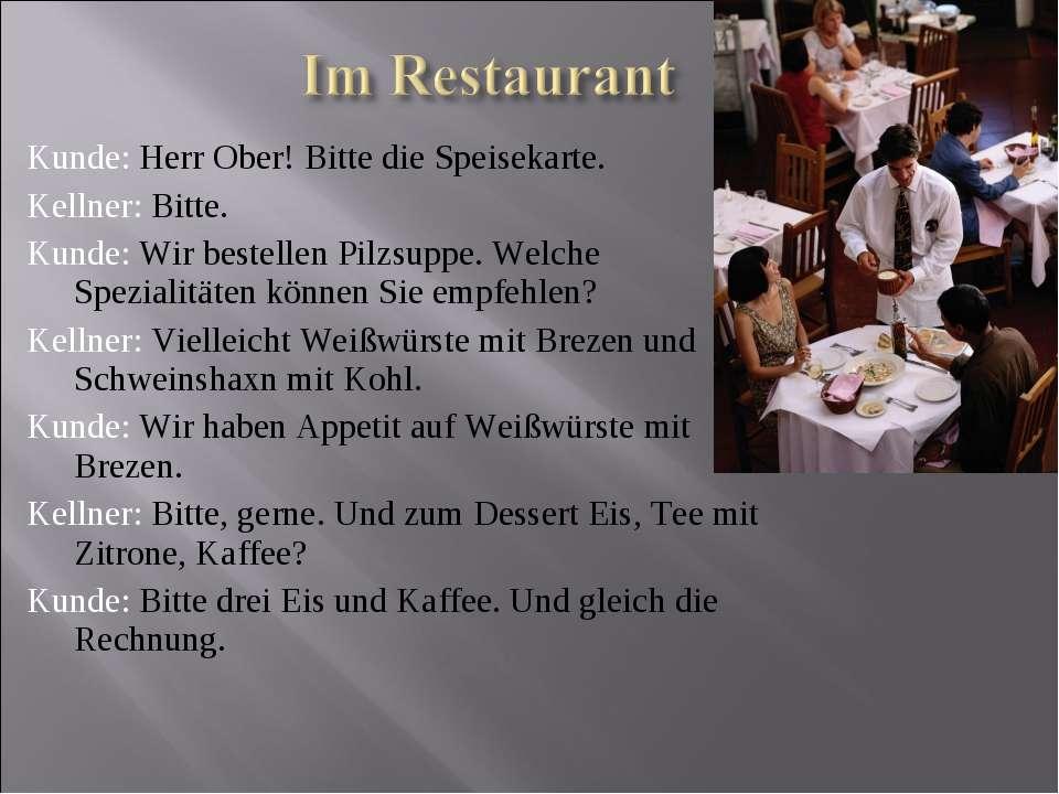 Kunde: Herr Ober! Bitte die Speisekarte. Kellner: Bitte. Kunde: Wir bestellen...