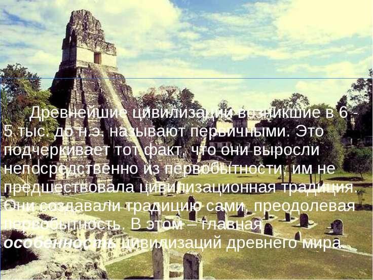 Древнейшие цивилизации возникшие в 6 - 5 тыс. до н.э. называют первичными. Эт...