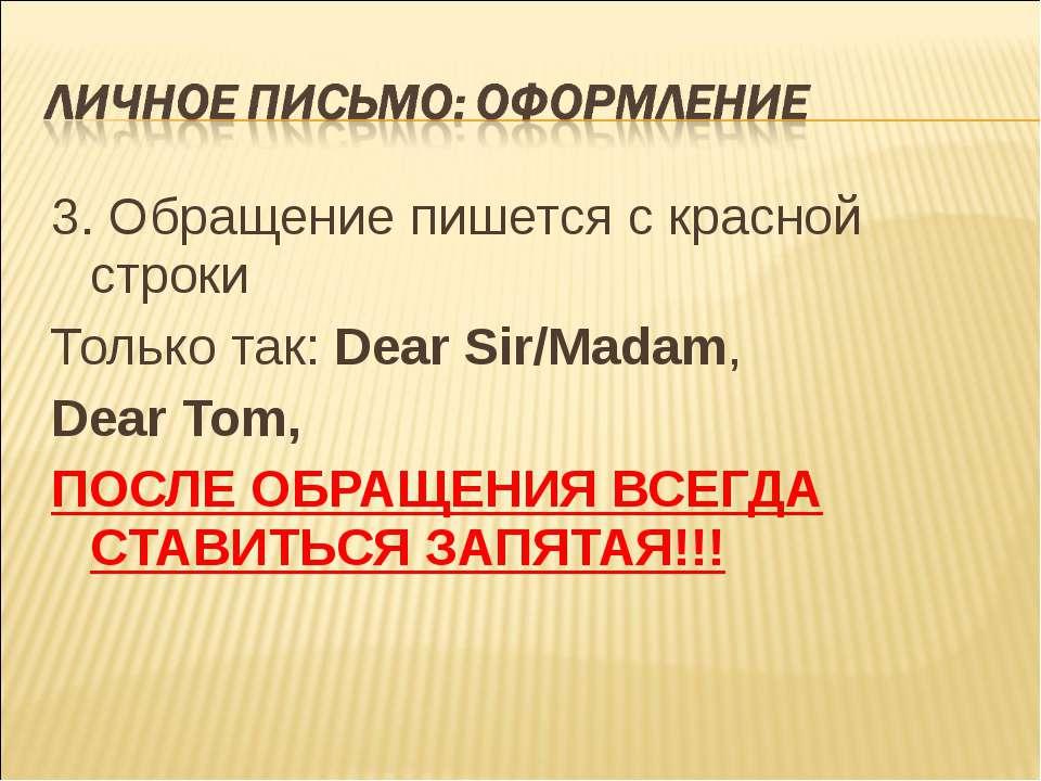 3. Обращение пишется с красной строки Только так: Dear Sir/Madam, Dear Tom, П...