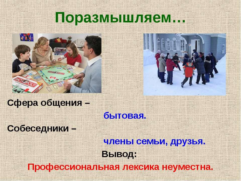 Поразмышляем… Сфера общения – бытовая. Собеседники – члены семьи, друзья. Выв...