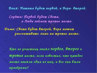 Ваня: Наташа будет первой, а Вера- второй. Серёжа: Первой будет Света, а Люда...