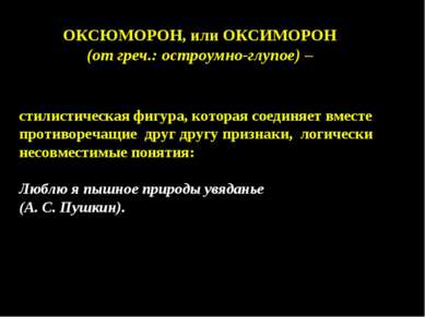 ОКСЮМОРОН, или ОКСИМОРОН (от греч.: остроумно-глупое) – стилистическая фигура...