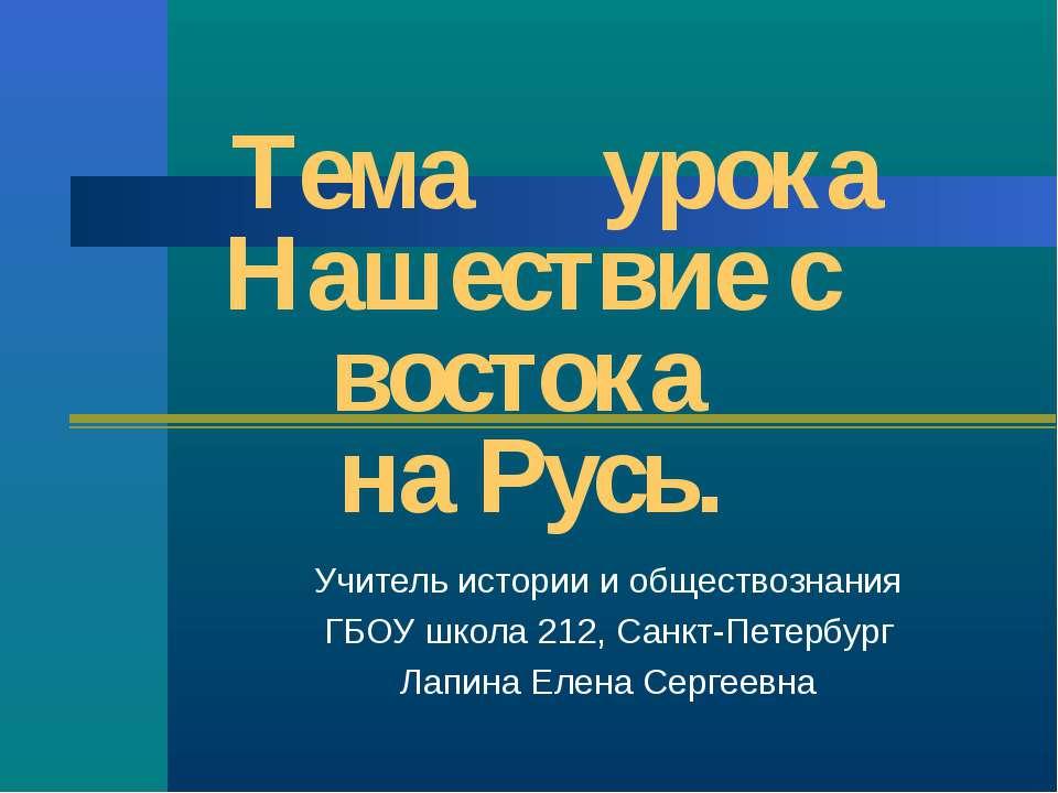 Тема урока Нашествие с востока на Русь. Учитель истории и обществознания ГБОУ...