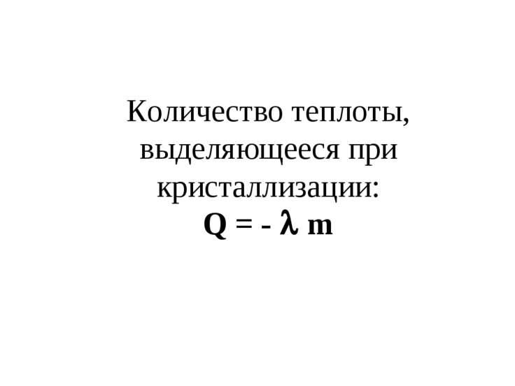 Количество теплоты, выделяющееся при кристаллизации: Q = - m
