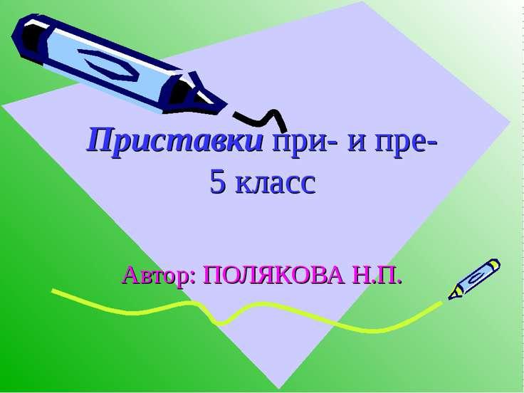 Приставки при- и пре- 5 класс Автор: ПОЛЯКОВА Н.П.
