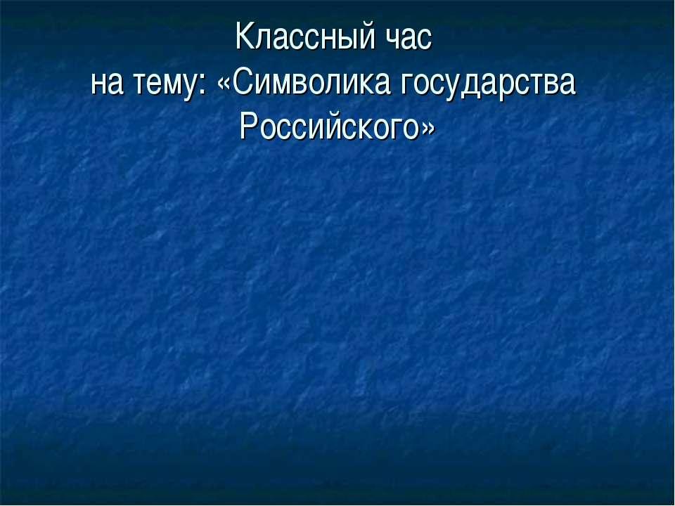 Классный час на тему: «Символика государства Российского»