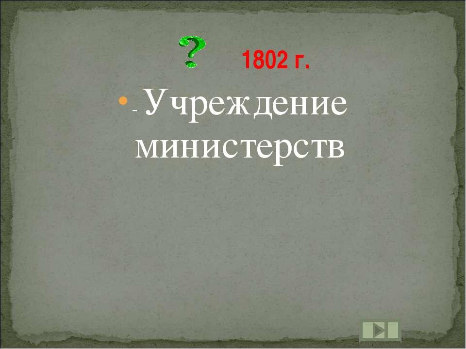 - Учреждение министерств 1802 г.