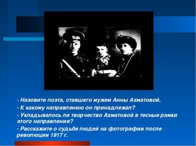 - Назовите поэта, ставшего мужем Анны Ахматовой. - К какому направлению он пр...