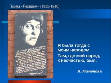 Поэма «Реквием» (1935-1940) Я была тогда с моим народом Там, где мой народ, к...