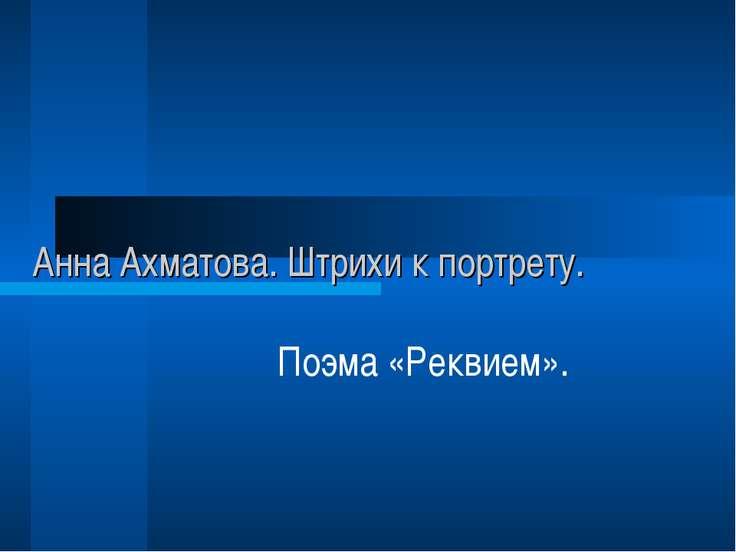 Анна Ахматова. Штрихи к портрету. Поэма «Реквием».