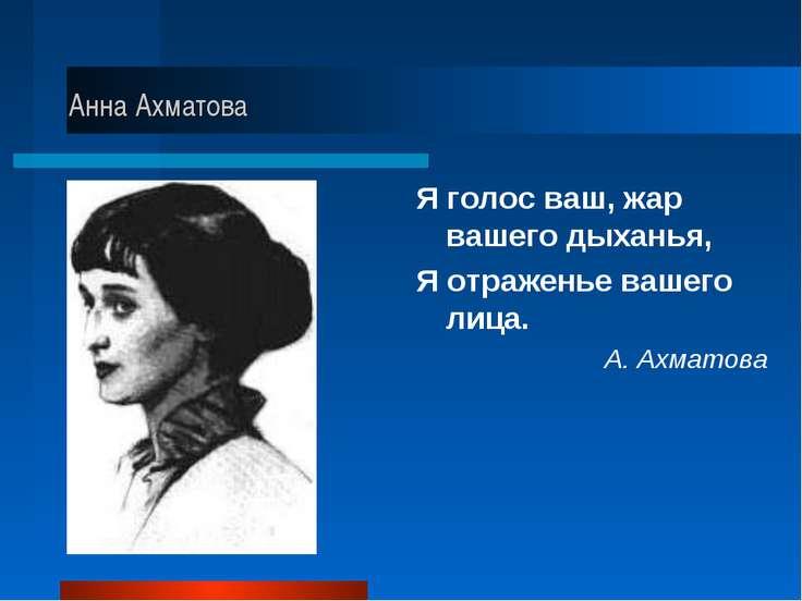 Анна Ахматова Я голос ваш, жар вашего дыханья, Я отраженье вашего лица. А. Ах...
