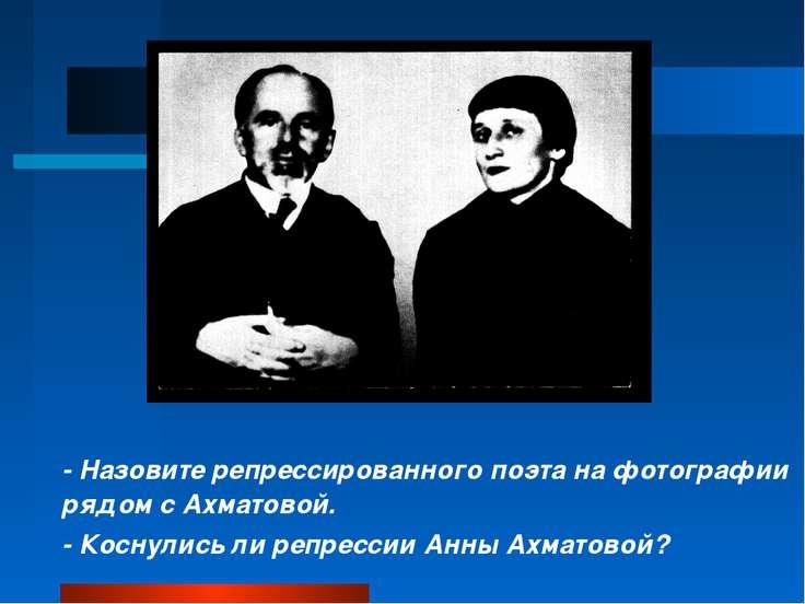 - Назовите репрессированного поэта на фотографии рядом с Ахматовой. - Коснули...