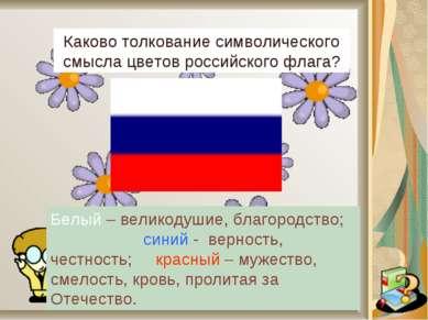 Каково толкование символического смысла цветов российского флага? Белый – вел...