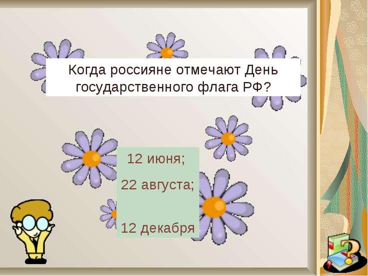 Когда россияне отмечают День государственного флага РФ? 12 июня; 22 августа; ...