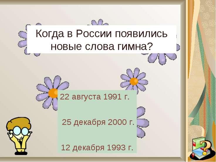 Когда в России появились новые слова гимна? 22 августа 1991 г. 25 декабря 200...