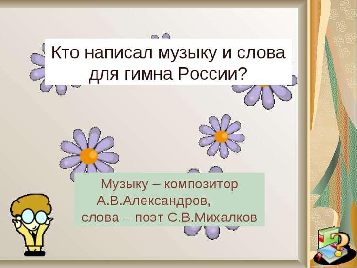 Кто написал музыку и слова для гимна России? Музыку – композитор А.В.Александ...