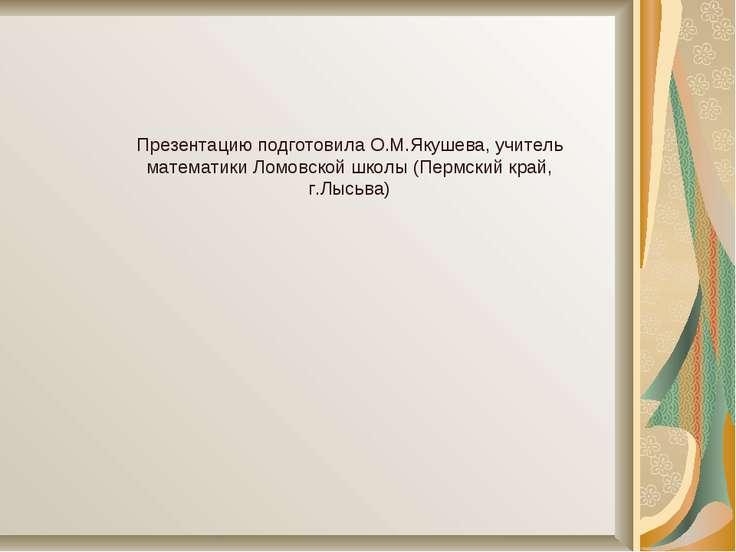 Презентацию подготовила О.М.Якушева, учитель математики Ломовской школы (Перм...