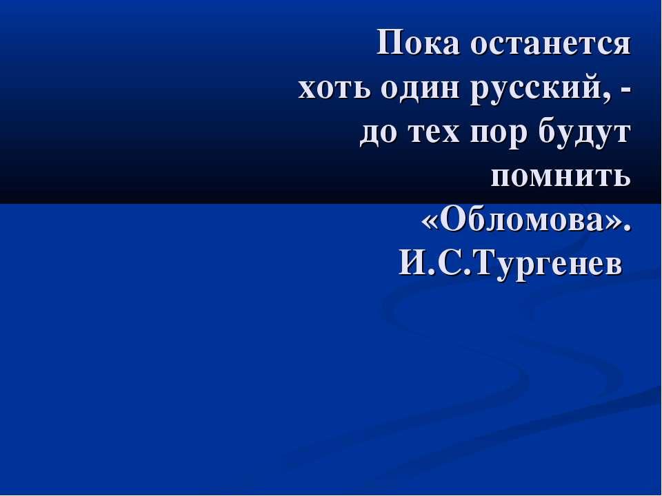 Пока останется хоть один русский, - до тех пор будут помнить «Обломова». И.С....