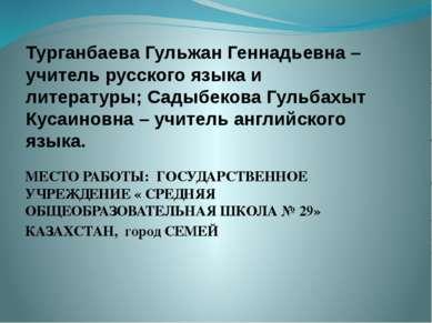 Турганбаева Гульжан Геннадьевна – учитель русского языка и литературы; Садыбе...