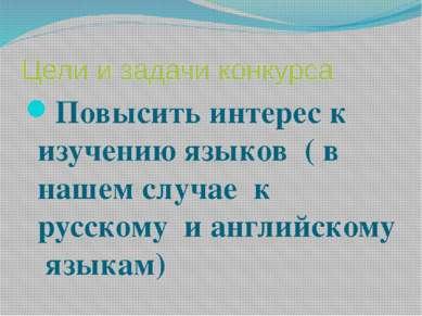 Цели и задачи конкурса Повысить интерес к изучению языков ( в нашем случае к ...