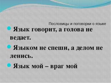 Пословицы и поговорки о языке Язык говорит, а голова не ведает. Языком не спе...