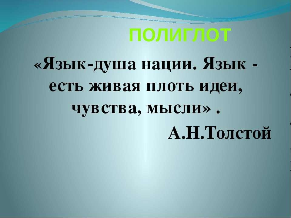 ПОЛИГЛОТ «Язык-душа нации. Язык - есть живая плоть идеи, чувства, мысли» . А....