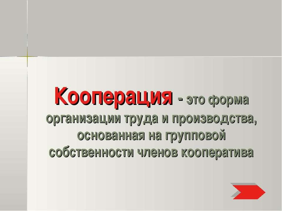 Кооперация - это форма организации труда и производства, основанная на группо...