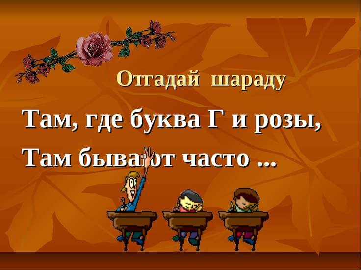 Отгадай шараду Там, где буква Г и розы, Там бывают часто ...