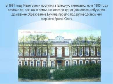 В 1881 году Иван Бунин поступил в Елецкую гимназию, но в 1886 году оставил ее...