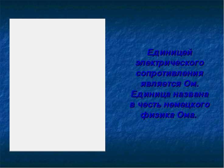 Единицей электрического сопротивления является Ом. Единица названа в честь не...