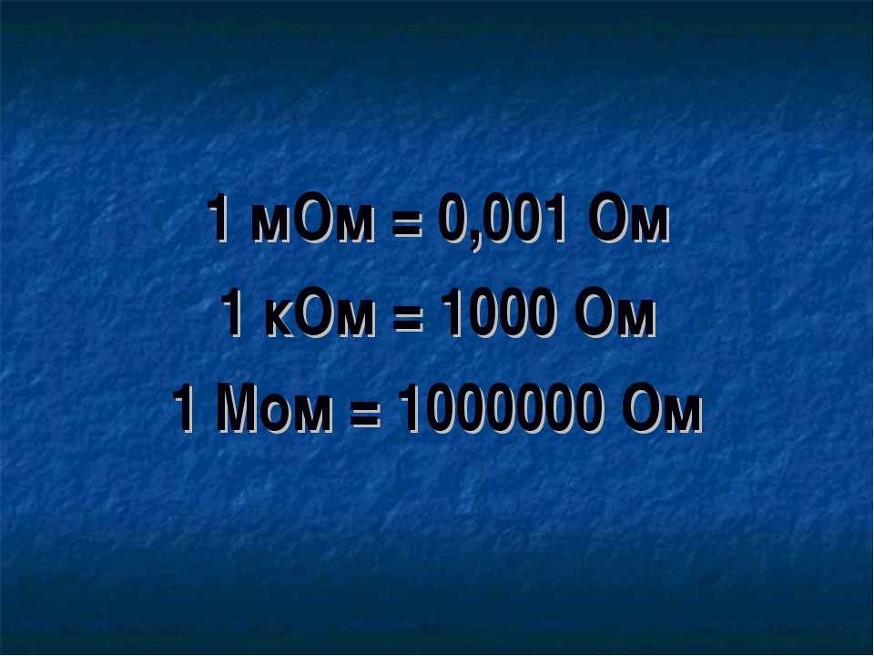 1 мОм = 0,001 Ом 1 кОм = 1000 Ом 1 Мом = 1000000 Ом