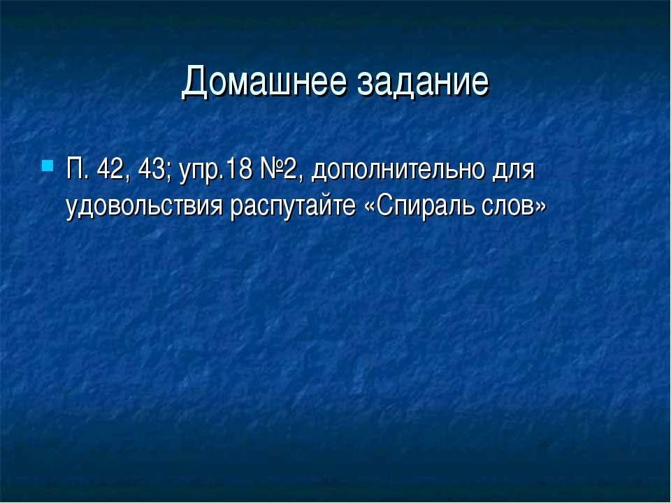 Домашнее задание П. 42, 43; упр.18 №2, дополнительно для удовольствия распута...