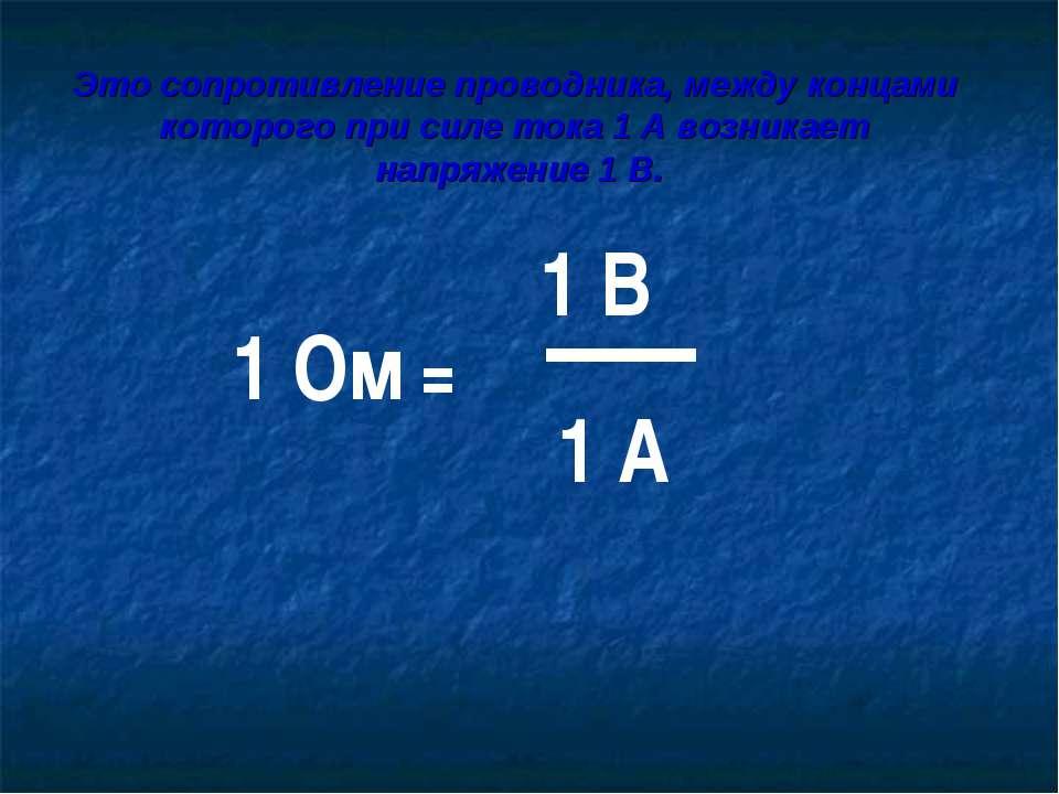 1 Ом = 1 В 1 А Это сопротивление проводника, между концами которого при силе ...
