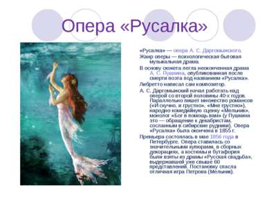 Опера «Русалка» «Русалка»— опера А.С.Даргомыжского. Жанр оперы— психологи...