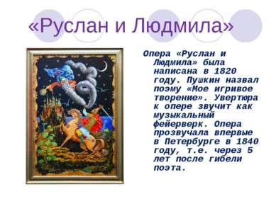 «Руслан и Людмила» Опера «Руслан и Людмила» была написана в 1820 году. Пушкин...