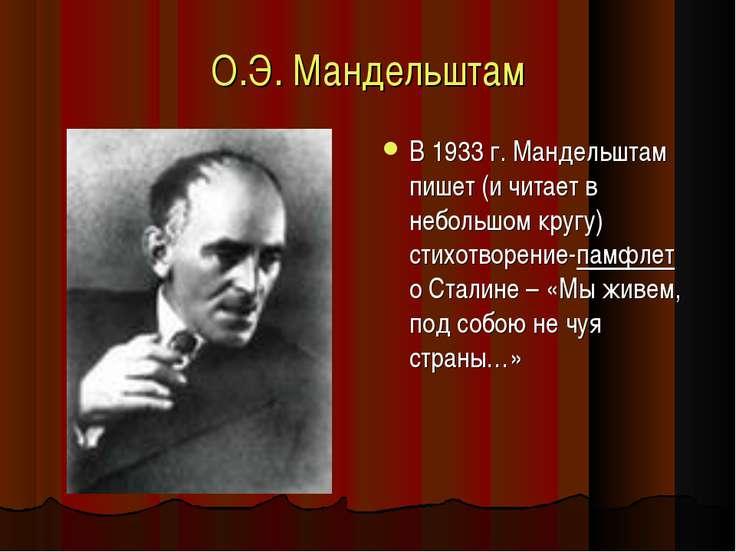 О.Э. Мандельштам В 1933 г. Мандельштам пишет (и читает в небольшом кругу) сти...