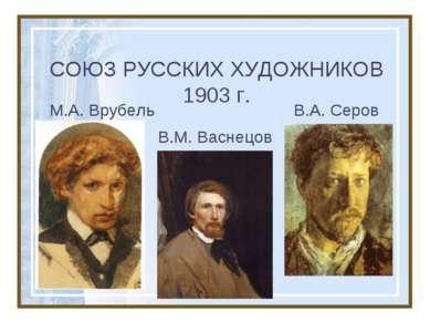СОЮЗ РУССКИХ ХУДОЖНИКОВ 1903 г. М.А. Врубель В.А. Серов В.М. Васнецов