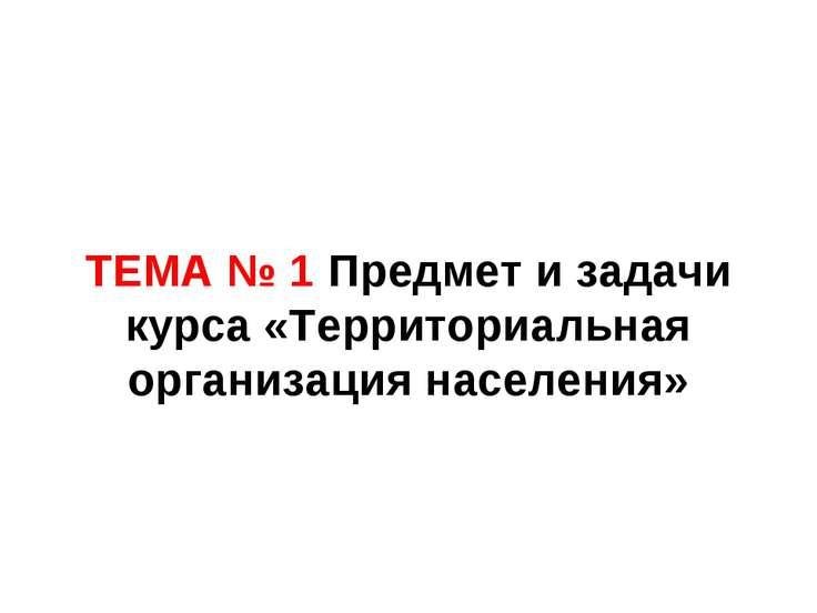 ТЕМА № 1 Предмет и задачи курса «Территориальная организация населения»