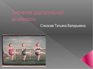 Значение двигательной активности. Слюзова Татьяна Валерьевна.