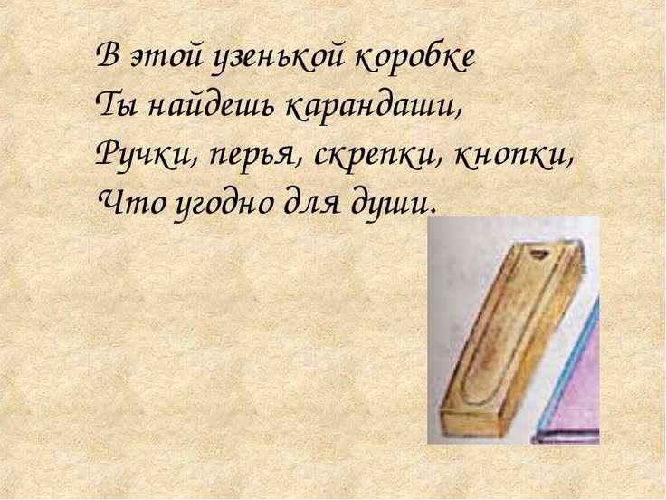В этой узенькой коробке Ты найдешь карандаши, Ручки, перья, скрепки, кнопки, ...