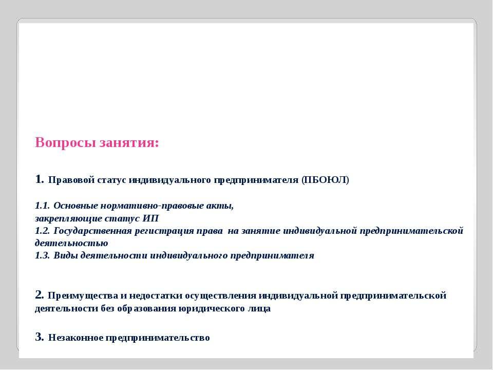 Вопросы занятия: 1. Правовой статус индивидуального предпринимателя (ПБОЮЛ) 1...