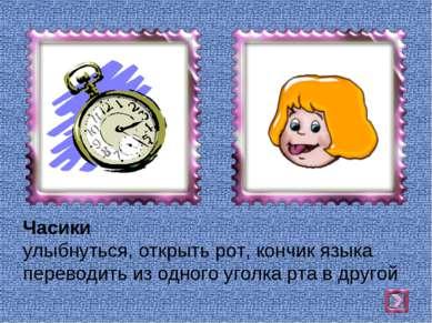 Часики улыбнуться, открыть рот, кончик языка переводить из одного уголка рта ...